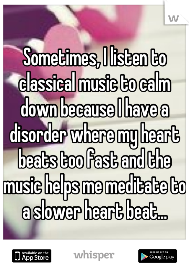 Sometimes, I listen to classical music to calm down because I have a disorder where my heart beats too fast and the music helps me meditate to a slower heart beat...