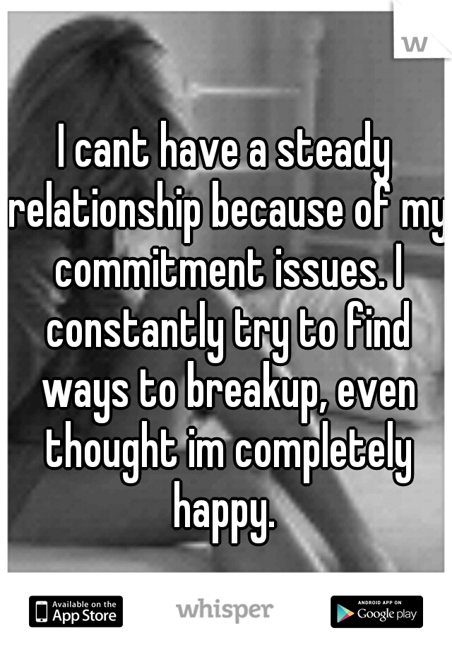 I cant have a steady relationship because of my commitment issues. I constantly try to find ways to breakup, even thought im completely happy.