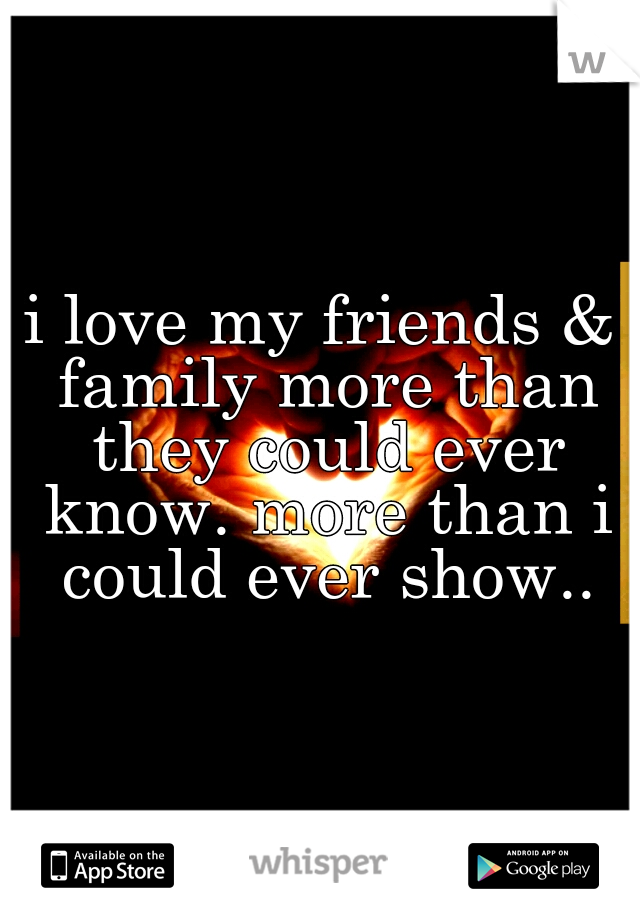 i love my friends & family more than they could ever know. more than i could ever show..