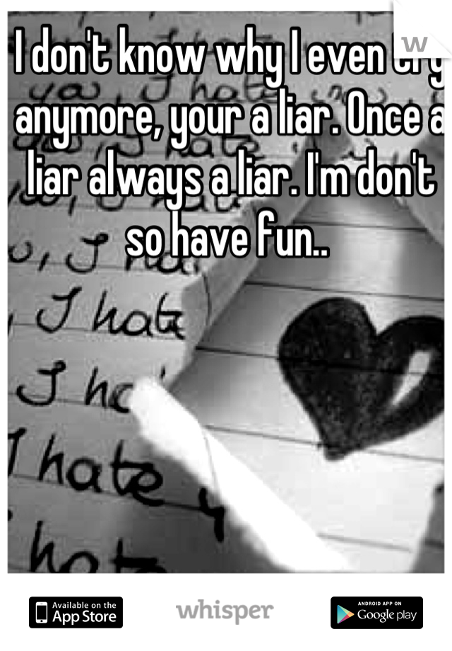 I don't know why I even try anymore, your a liar. Once a liar always a liar. I'm don't so have fun..