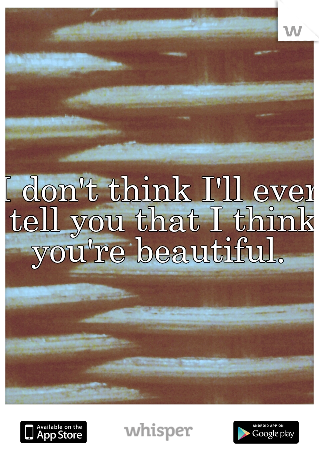 I don't think I'll ever tell you that I think you're beautiful.