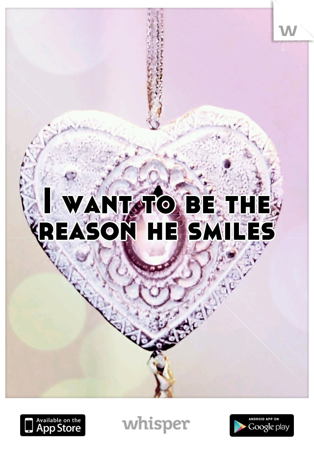 I want to be the reason he smiles