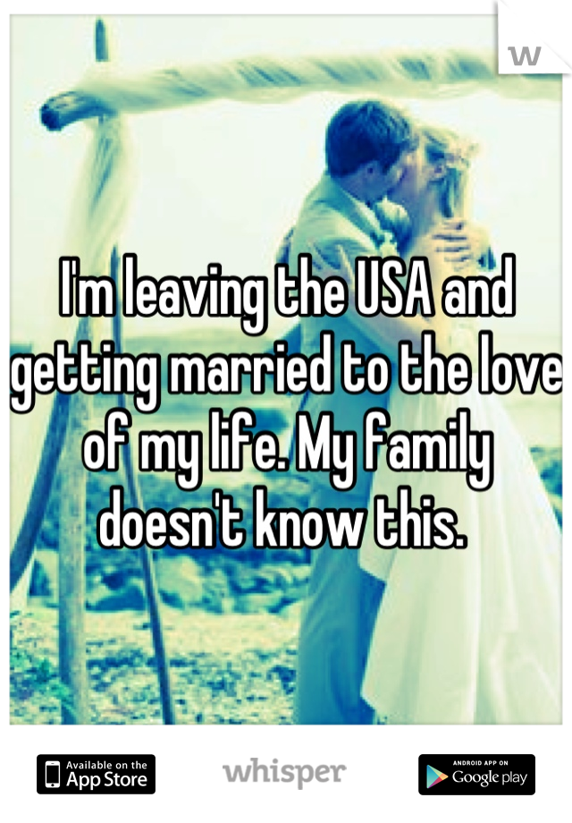 I'm leaving the USA and getting married to the love of my life. My family doesn't know this.