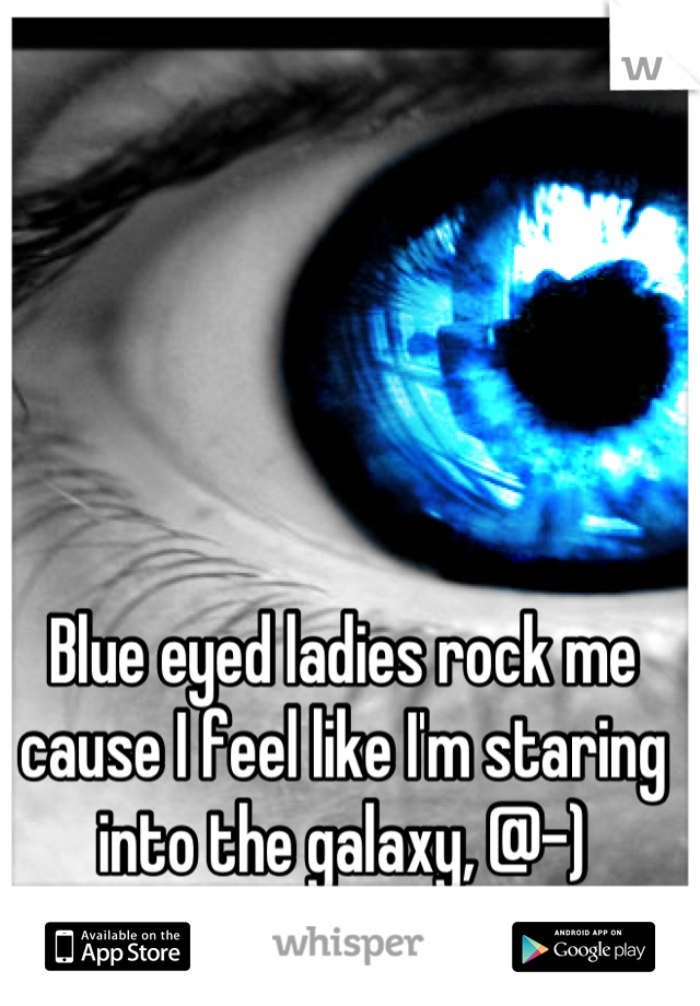 Blue eyed ladies rock me cause I feel like I'm staring into the galaxy, @-)