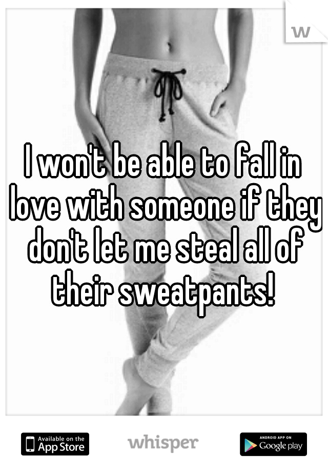I won't be able to fall in love with someone if they don't let me steal all of their sweatpants!
