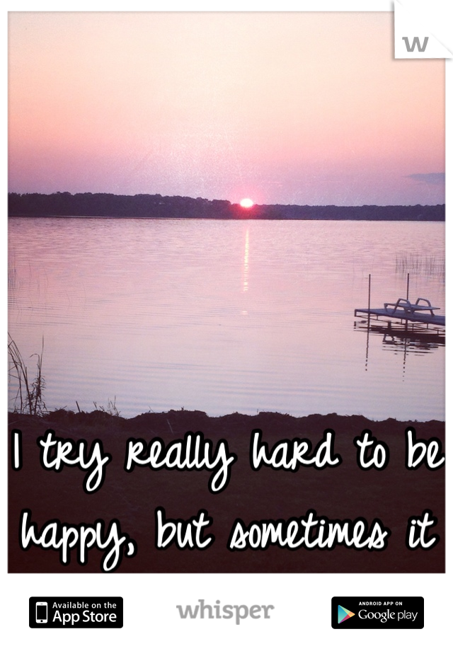 I try really hard to be happy, but sometimes it feels impossible.