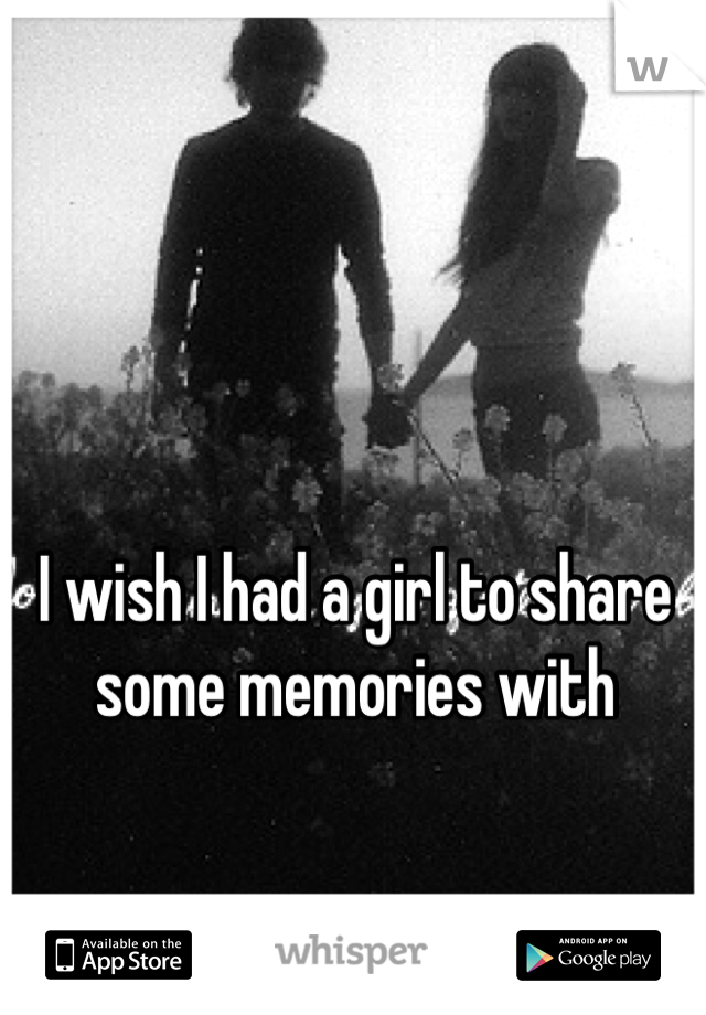 I wish I had a girl to share some memories with