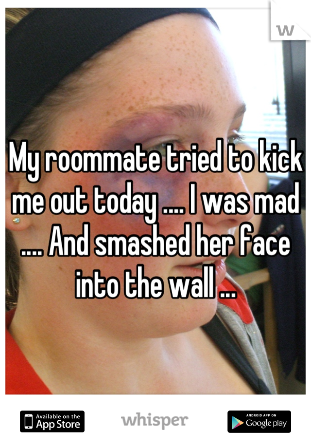 My roommate tried to kick me out today .... I was mad .... And smashed her face into the wall ...