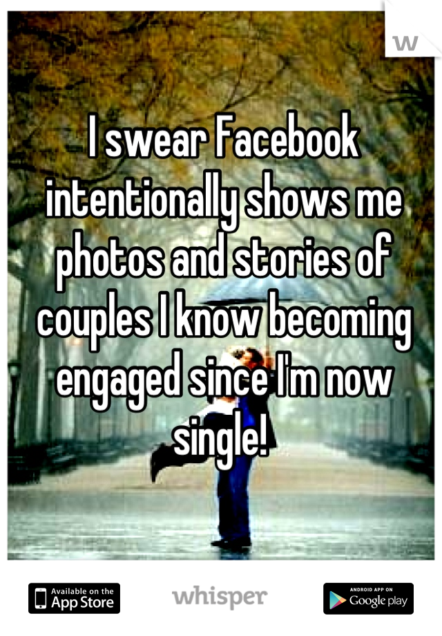 I swear Facebook intentionally shows me photos and stories of couples I know becoming engaged since I'm now single!
