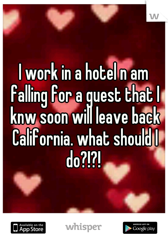 I work in a hotel n am falling for a guest that I knw soon will leave back California. what should I do?!?!