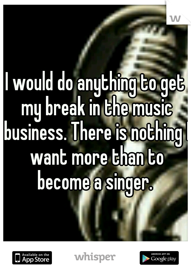 I would do anything to get my break in the music business. There is nothing I want more than to become a singer.