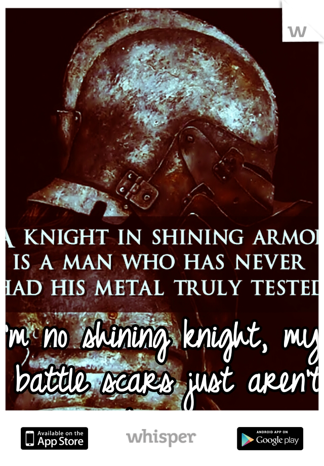 I'm no shining knight, my battle scars just aren't obvious...