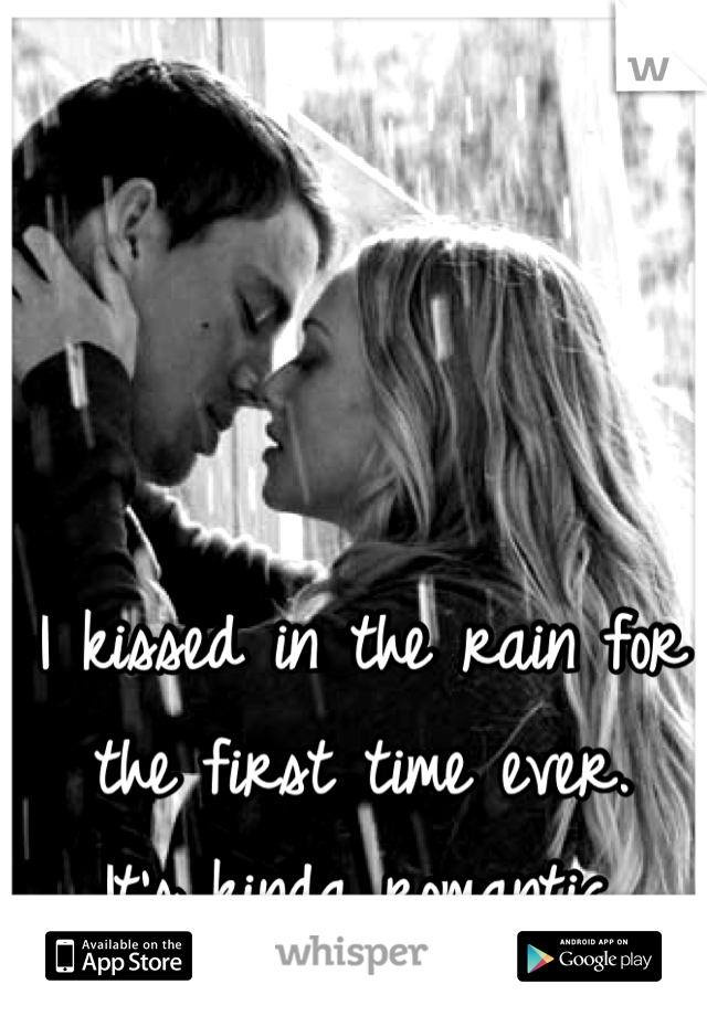I kissed in the rain for the first time ever. It's kinda romantic.
