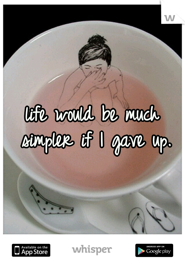 life would be much simpler if I gave up.