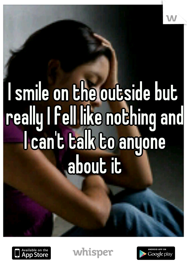 I smile on the outside but really I fell like nothing and I can't talk to anyone about it