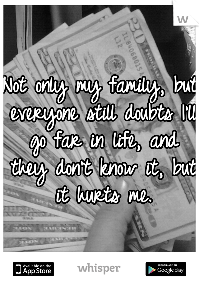 Not only my family, but everyone still doubts I'll go far in life, and they don't know it, but it hurts me.