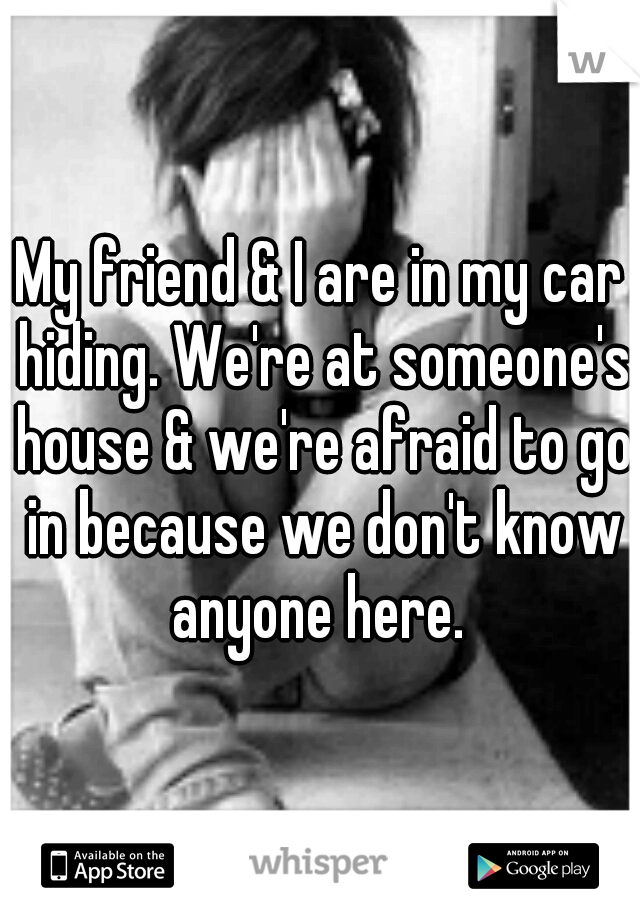 My friend & I are in my car hiding. We're at someone's house & we're afraid to go in because we don't know anyone here.