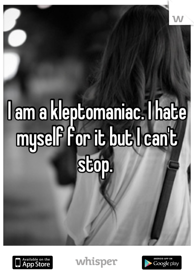 I am a kleptomaniac. I hate myself for it but I can't stop.