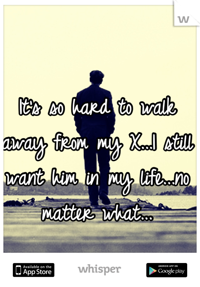 It's so hard to walk away from my X...I still want him in my life...no matter what...