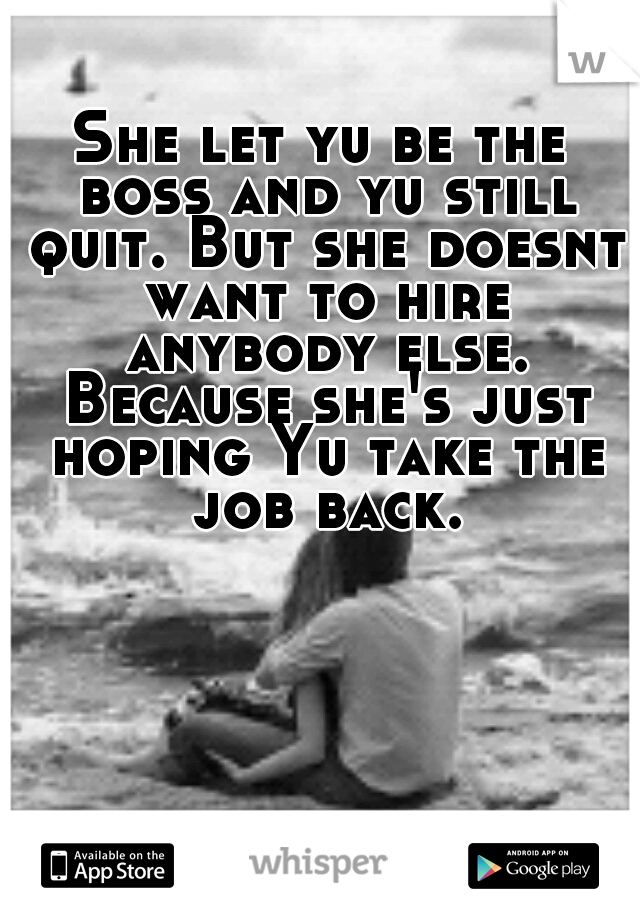 She let yu be the boss and yu still quit. But she doesnt want to hire anybody else. Because she's just hoping Yu take the job back.