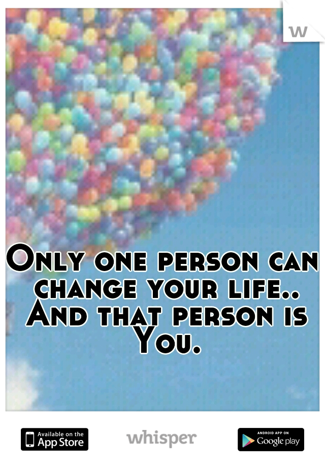Only one person can change your life.. And that person is You.
