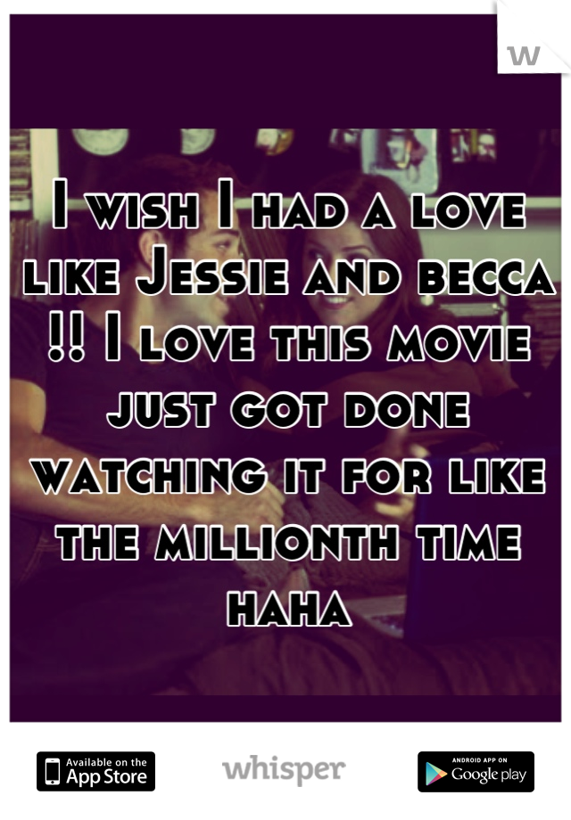 I wish I had a love like Jessie and becca !! I love this movie just got done watching it for like the millionth time haha