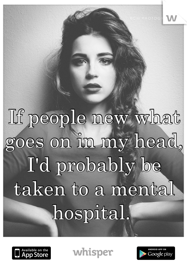 If people new what goes on in my head, I'd probably be taken to a mental hospital.