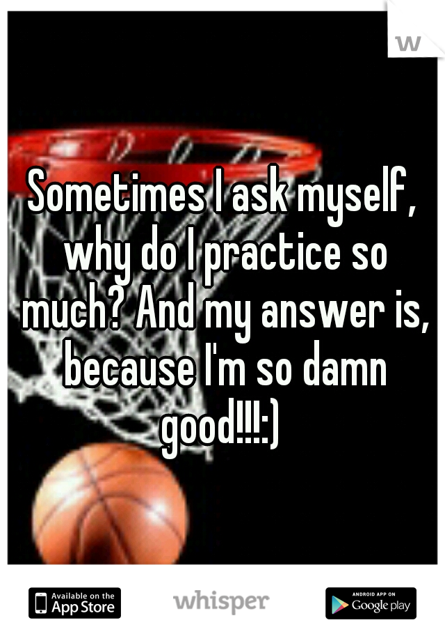 Sometimes I ask myself, why do I practice so much? And my answer is, because I'm so damn good!!!:)