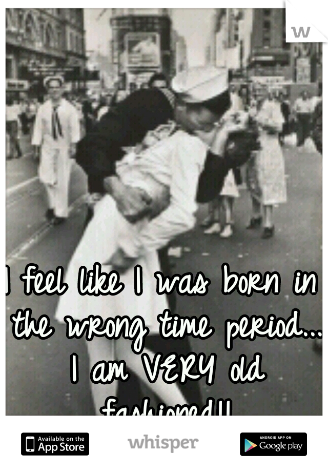 I feel like I was born in the wrong time period... I am VERY old fashioned!!