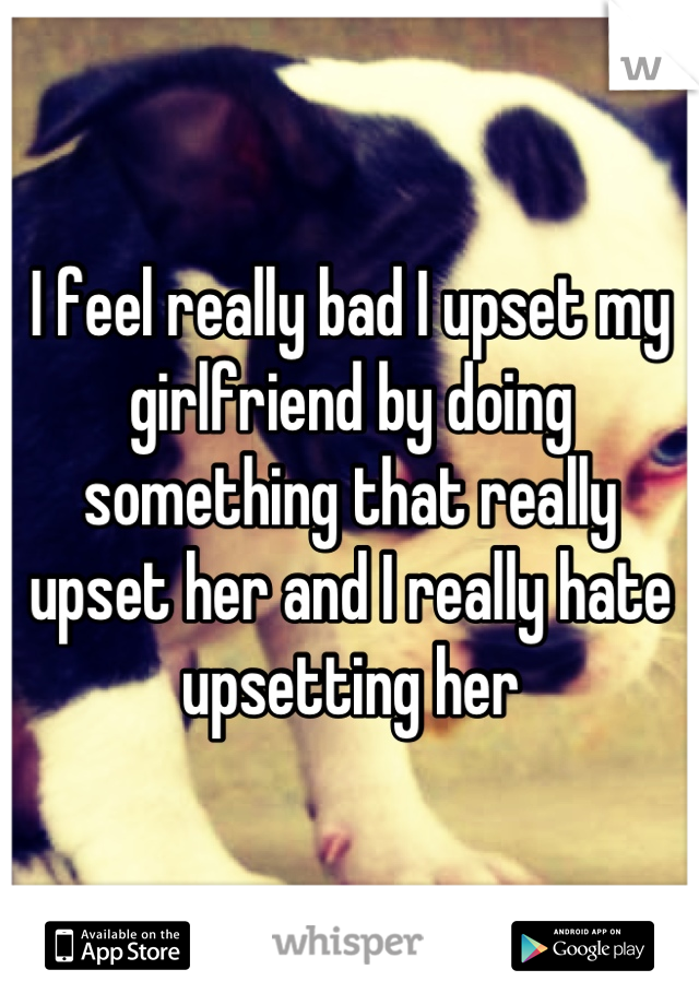 I feel really bad I upset my girlfriend by doing something that really upset her and I really hate upsetting her
