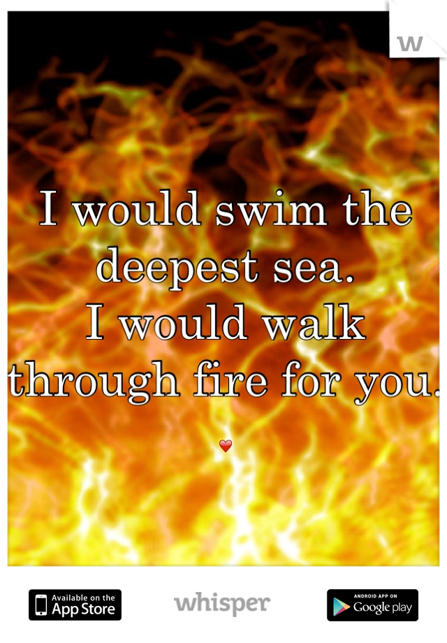 I would swim the deepest sea. I would walk through fire for you. ❤