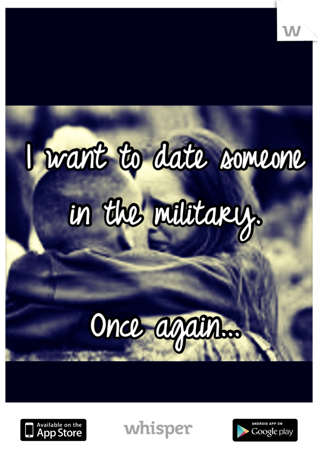 I want to date someone in the military.   Once again...