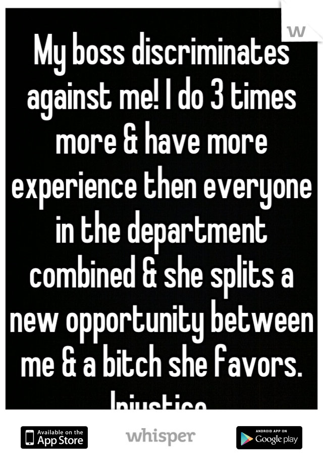 My boss discriminates against me! I do 3 times more & have more experience then everyone in the department combined & she splits a new opportunity between me & a bitch she favors. Injustice