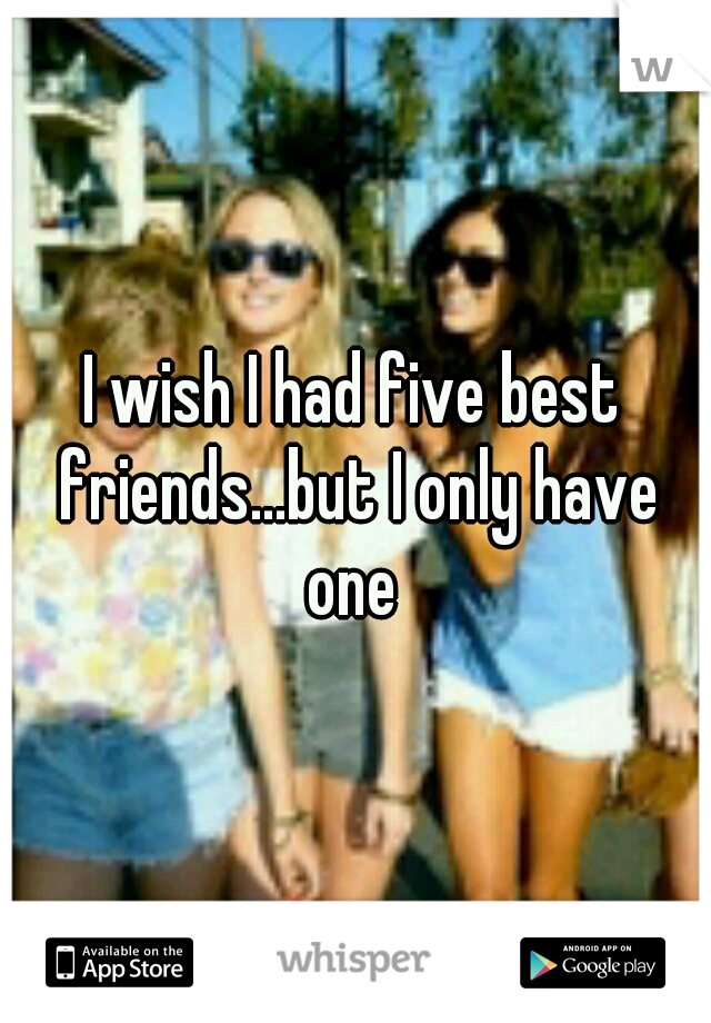 I wish I had five best friends...but I only have one