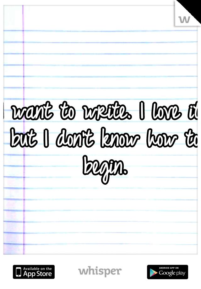 I want to write. I love it but I don't know how to begin.