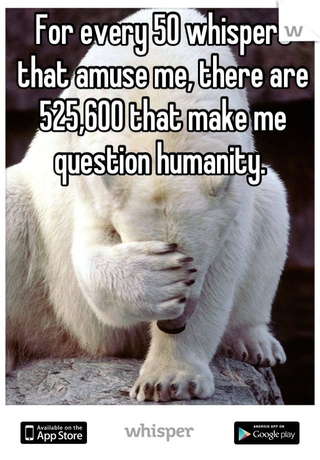 For every 50 whispers that amuse me, there are 525,600 that make me question humanity.