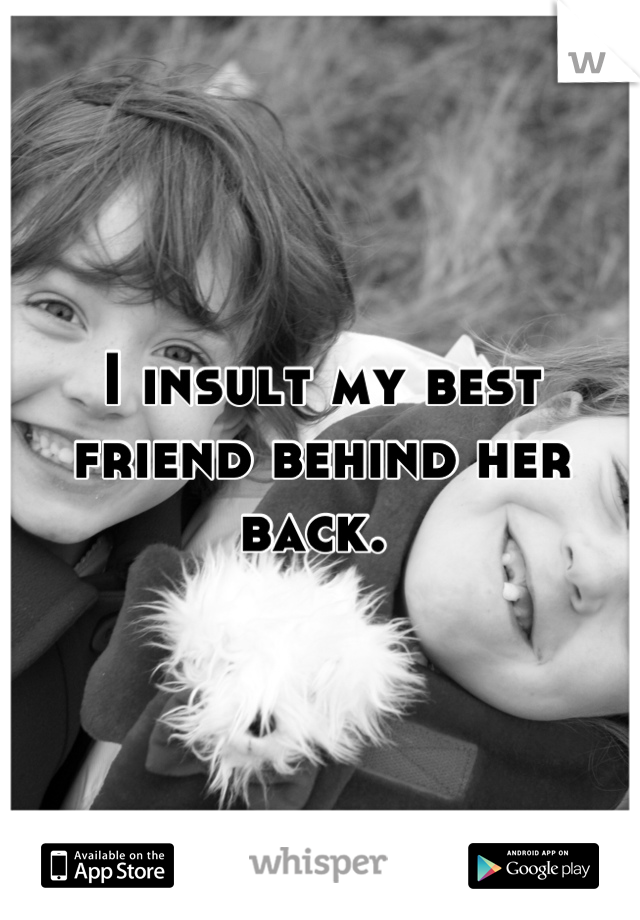 I insult my best friend behind her back.