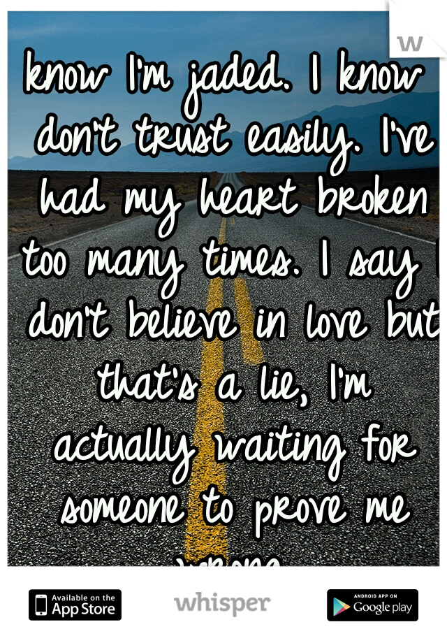 I know I'm jaded. I know I don't trust easily. I've had my heart broken too many times. I say I don't believe in love but that's a lie, I'm actually waiting for someone to prove me wrong.
