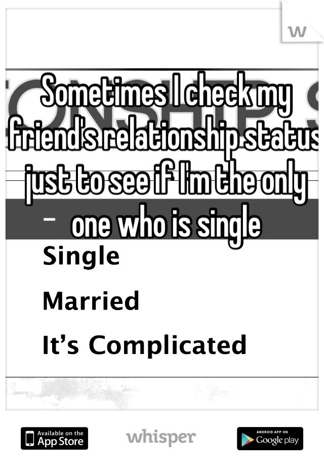 Sometimes I check my friend's relationship status just to see if I'm the only one who is single