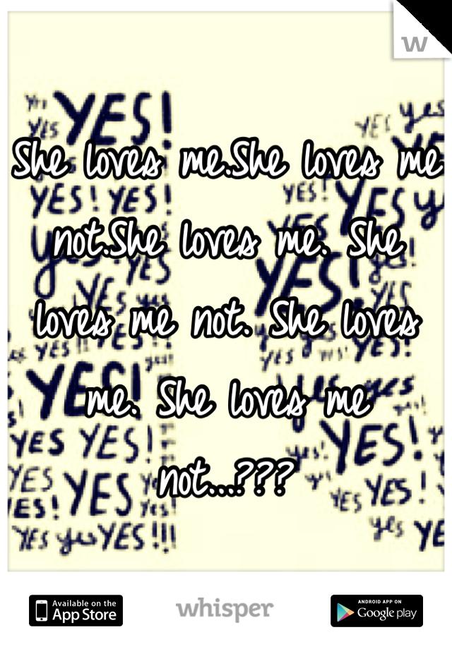 She loves me.She loves me not.She loves me. She loves me not. She loves me. She loves me not...???
