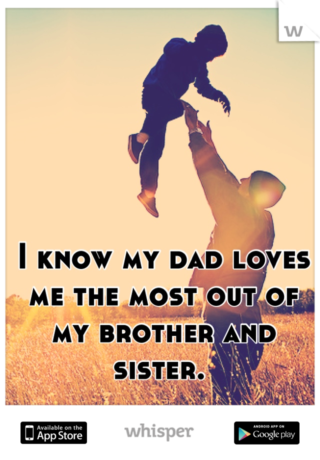 I know my dad loves me the most out of my brother and sister.