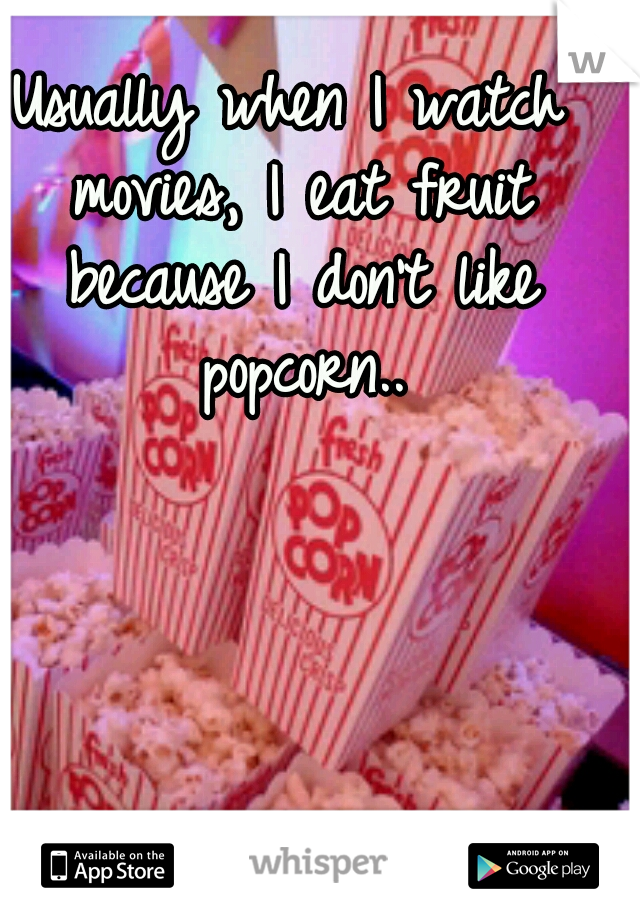 Usually when I watch movies, I eat fruit because I don't like popcorn..