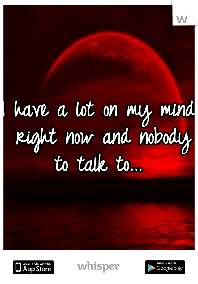 I have a lot on my mind right now and nobody to talk to...