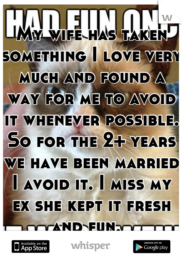 My wife has taken something I love very much and found a way for me to avoid it whenever possible. So for the 2+ years we have been married I avoid it. I miss my ex she kept it fresh and fun.