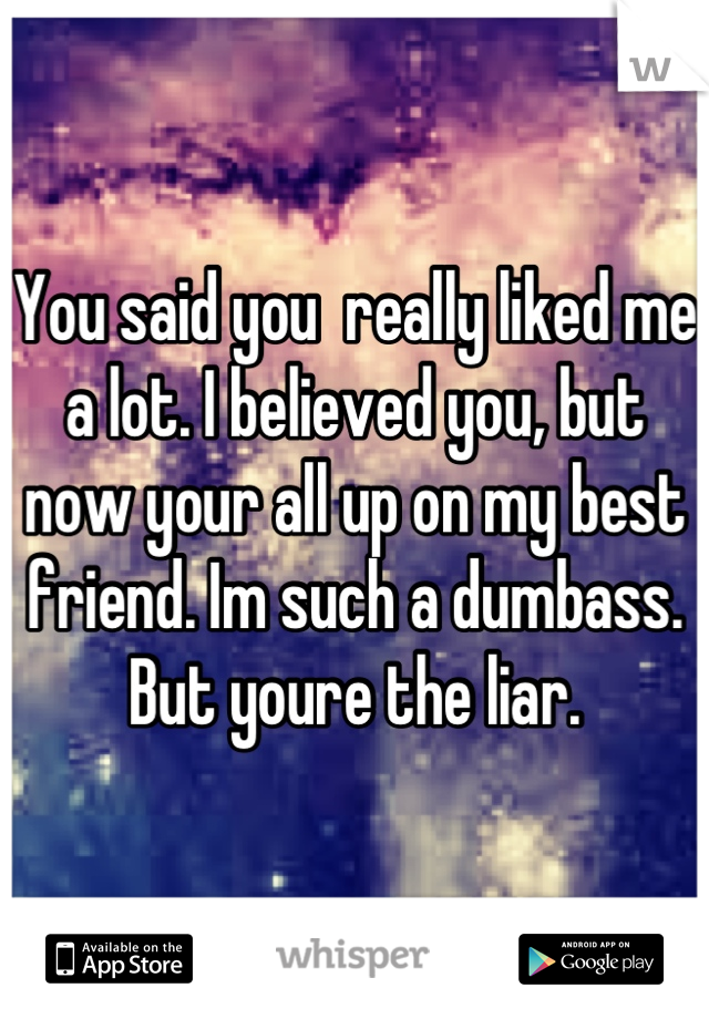 You said you  really liked me a lot. I believed you, but now your all up on my best friend. Im such a dumbass. But youre the liar.