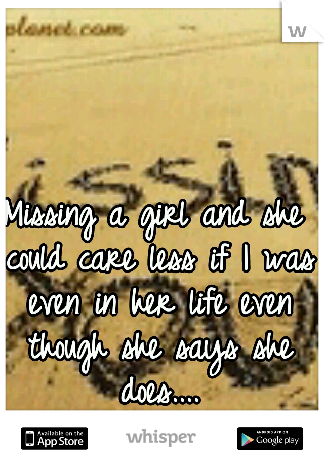 Missing a girl and she could care less if I was even in her life even though she says she does....