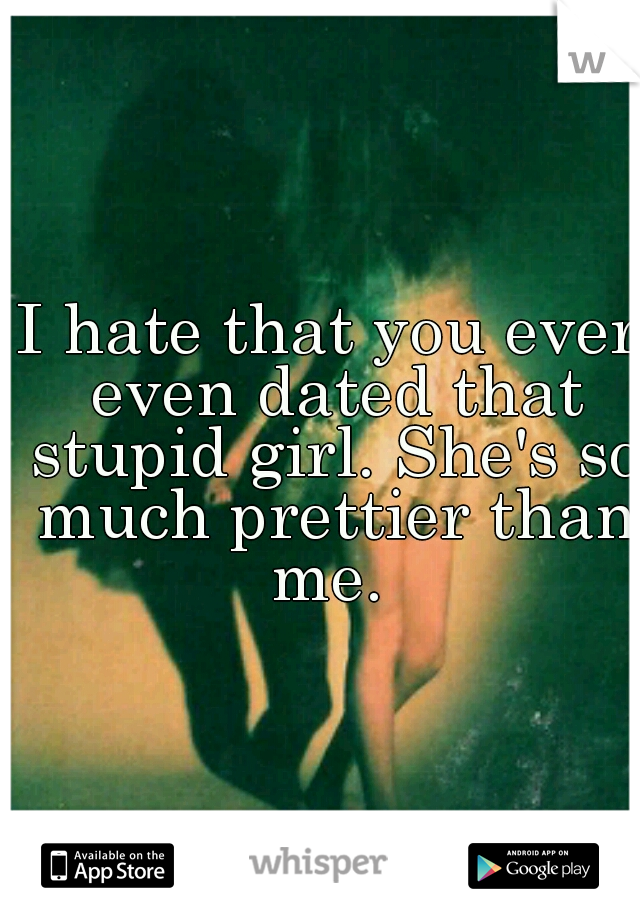 I hate that you ever even dated that stupid girl. She's so much prettier than me.
