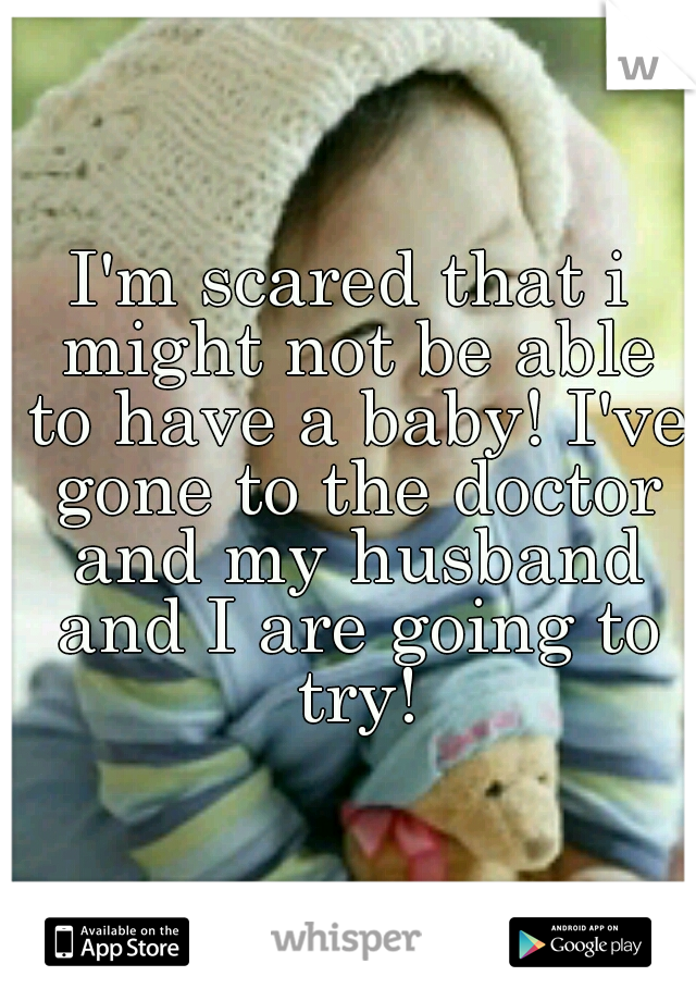 I'm scared that i might not be able to have a baby! I've gone to the doctor and my husband and I are going to try!
