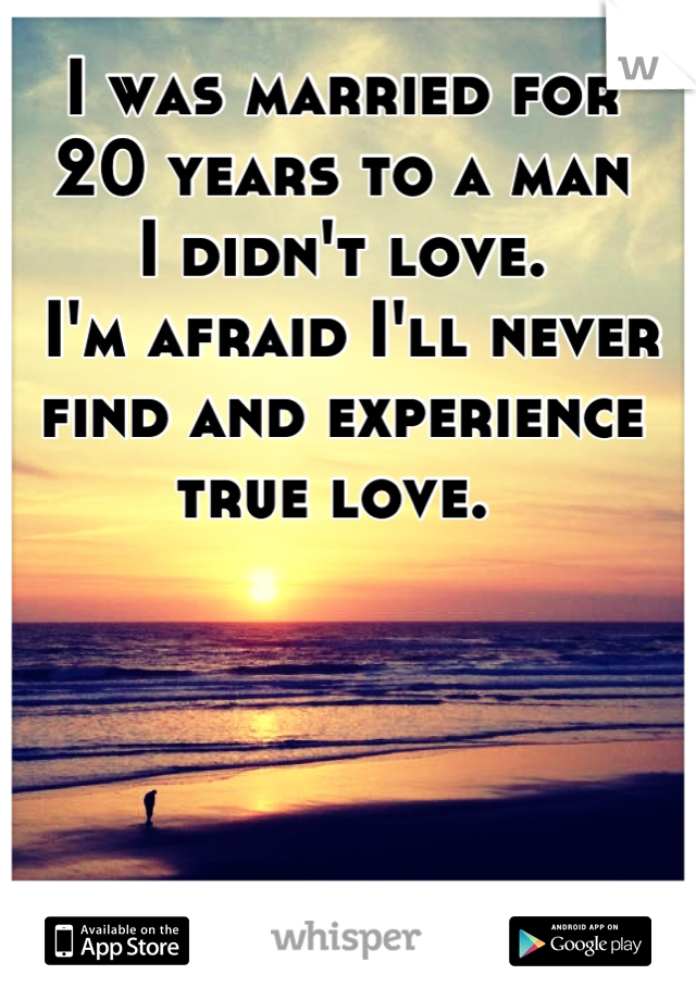 I was married for 20 years to a man I didn't love.  I'm afraid I'll never find and experience true love.