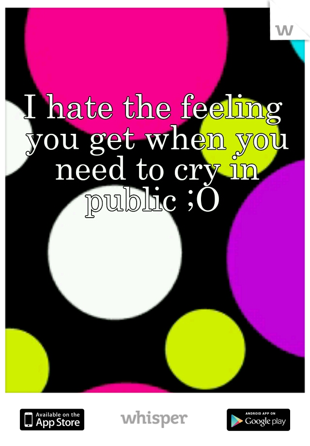 I hate the feeling you get when you need to cry in public ;O
